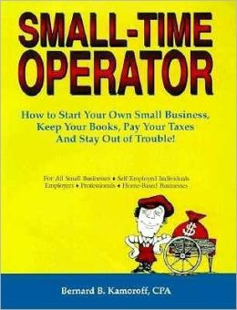 Small Time Operator : How to Start Your Own Small Business, Keep Your Books, Pay Your Taxes and Stay out of Trouble!