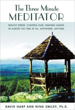 The Three Minute Meditator: Reduce Stress. Control Fear. Diminish Anger. In Almost No Time at All. Anywhere. Anytime.
