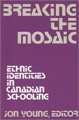 Breaking The Mosaic: Ethnic Identities in Canadian Schooling