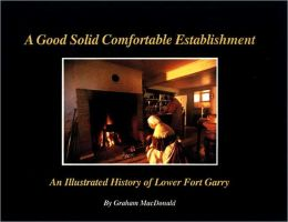 A Good Solid Comfortable Establishment: An Illustrated History of Lower Fort Garry