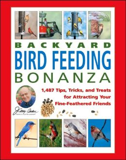Jerry Baker's Backyard Bird Feeding Bonanza: 1,487 Tips, Tricks, and Treats for Attracting Your Fine-Feathered Friends