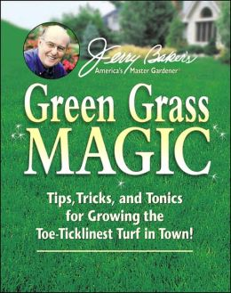 Jerry Baker's Green Grass Magic: Tips, Tricks, and Tonics for Growing the Toe-Ticklinest Turf in Town!