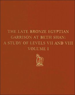 The Late Bronze Egyptian Garrison at Beth Shan: A Study of Levels VII and VIII