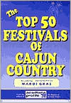 The Top 50 Festivals of Cajun Country: Also featuring a Special Section on Mardi Gras
