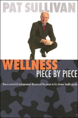 Wellness Piece by Piece: How a Successful Entrepreneur Discovered the Pieces to His Chronic Health Puzzle