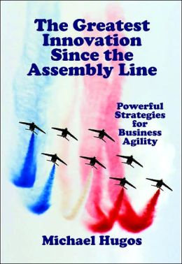 The Greatest Innovation since the Assembly Line: Powerful Strategies for Business Agility