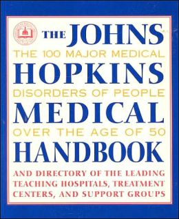 The Johns Hopkins Medical Handbook: The 100 Major Medical Disorders of People over the Age of 50: Plus a Directory to the Leading Teaching Hospitals, Research Organizations, Treatment Centers, and Support Groups