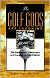 The Golf Gods Are Laughing: The Confessions, Obsessions and Insights of a Golf Addict