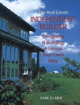 The Real Goods Independent Builder: Designing and Building a House Your Own Way