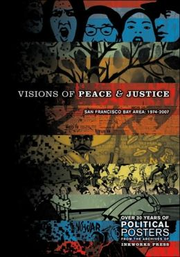 Visions Of Peace And Justice: San Francisco Bay Area: 1974-2007: Over 30 Years Of Political Posters From The Archives Of Inkworks Press