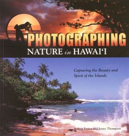 Photographing Nature in Hawaii: Capturing the Beauty and the Spirit of the Islands