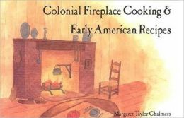 Colonial Fireplace Cooking and Early American Recipes