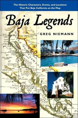 Baja Legends: The Historic Characters, Events and Locations That Put Baja California on the Map