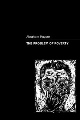 The Problem of Poverty Abraham Kuyper, James W. Skillen and Roger D. Henderson