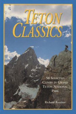 Teton Classics: 50 Selected Climbs in Grand Teton National Park