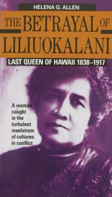 The Betrayal of Liliuokalani: Last Queen of Hawaii, 1838-1917