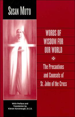 Words of Wisdom for Our World: The Precautions and Counsels of St. John of the Cross