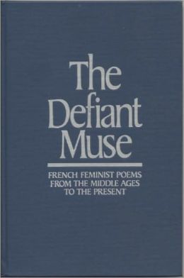 Defiant Muse: French Feminist Poems from the Middle Ages to the Present