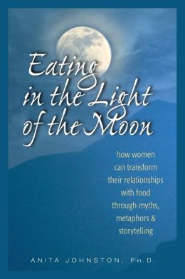 Eating in the Light of the Moon: How Women Can Transform Their Relationships with Food Through Myth, Metaphor and Storytelling