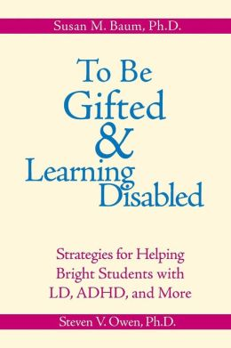 To Be Gifted and Learning Disabled: Strategies for Helping Bright Students with LD, ADHD, and More