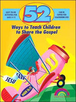 52 Ways to Teach Children to Share the Gospel: Ages 3-12
