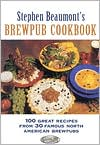 Stephen Beaumont's Brewpub Cookbook: 100 Great Recipes from 30 Great North Ameican Brewpubs