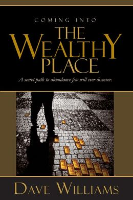 Coming Into The Wealthy Place: A Secret Path To Abundance Few Will Ever Discover