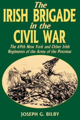 Irish Brigade in the Civil War: The 69th New York and Other Irish Regiments of the Army of the Potomac