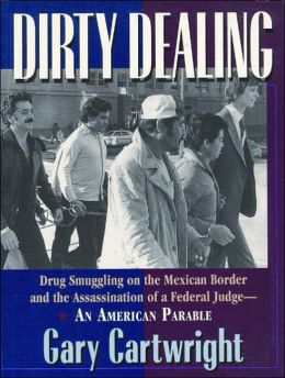 Dirty Dealing: Drug Smuggling on the Mexican Border and the Assassination of a Federal Judge--An American Parable