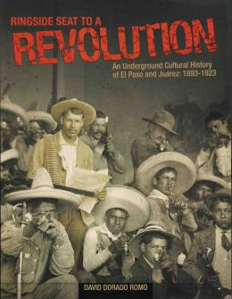 Ringside Seat to a Revolution: An Underground Cultural History of El Paso and Juarez: 1893-1923