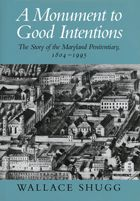 A Monument to Good Intentions: The Story of the Maryland Penitentiary 1804 - 1995 Wallace Shugg