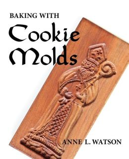 Baking with Cookie Molds: Secrets and Recipes for Making Amazing Handcrafted Cookies for Your Christmas, Holiday, Wedding, Party, Swap, Exchange, or Everyday Treat