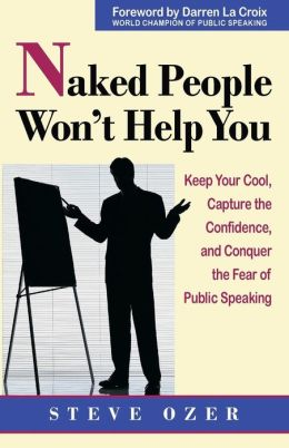 Naked People Won't Help You: Keep Your Cool, Capture the Confidence, and Conquer the Fear of Public Speaking