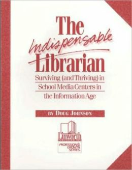 The Indispensable Librarian: Surviving (and Thriving) in School Media Centers in the Information Age