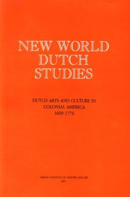 New World Dutch Studies: Dutch Arts and Culture in Colonial America, 16091776