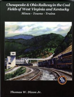 Chesapeake & Ohio Railway in the Coal Fields of West Virginia and Kentucky: Mines-Towns-Trains