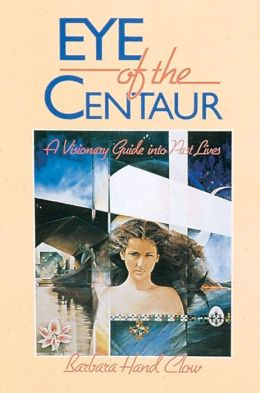 Eye of the Centaur: A Visionary Guide Into Past Lives