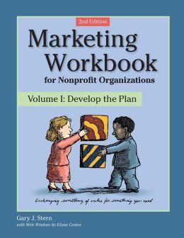 Marketing Workbook for Nonprofit Organizations: Volume 1: Develop the Plan