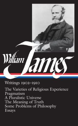 William James: Writings 1902-1910 (The Varieties of Religious Experience, Pragmatism, A Pluralistic Universe, The Maening of Truth, Some Problems of Philosophy, Essays) (Library of America)
