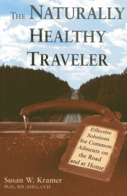 The Naturally Healthy Traveler: Effective Solutions for Common Ailments on the Road and at Home Susan W. Kramer