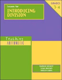 Lessons for Introducing Division: Grades 3-4 (The Teaching Arithmetic) Marilyn Burns, Maryann Wickett and Susan Ohanian