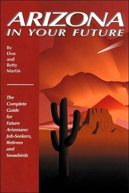 Arizona in Your Future: The Complete Guide for Future Arizonans, Job-Seekers, Retirees and Snowbirds