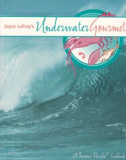 Joyce Lafray's Underwater Gourmet: A Famous Florida! Cookbook