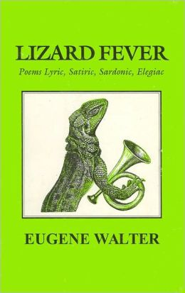 Lizard Fever: Poems Lyrics, Satirics, Sardonic, Elegiac