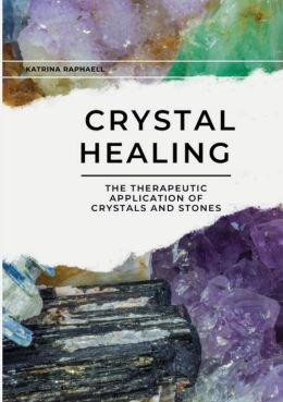 Crystal Healing: The Therapeutic Application of Crystals and Stones