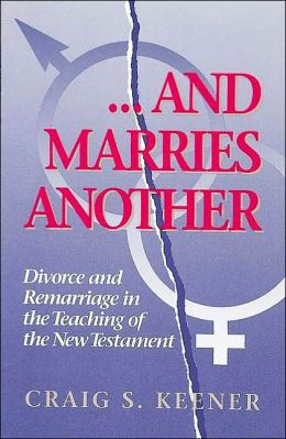 And Marries Another : Divorce and Remarriage in the Teaching of the New Testament
