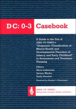 DC 0-3 Casebook: A Guide to the Use of Zero to Three's Diagnostic Classification of Mental Health and Developmental Disorders of Infancy and Early Childhood in Assessment and Treatment Planning