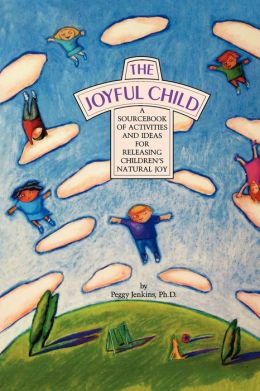 The Joyful Child: A SourceBook of Activities and Ideas for Releasing Children's Natural Joy