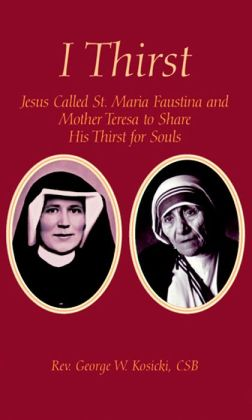I Thirst: Jesus Called St. Maria Faustina and Mother Teresa to Share His Thirst for Souls