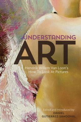 Understanding Art: Hendrik Willem Van Loon's How To Look At Pictures